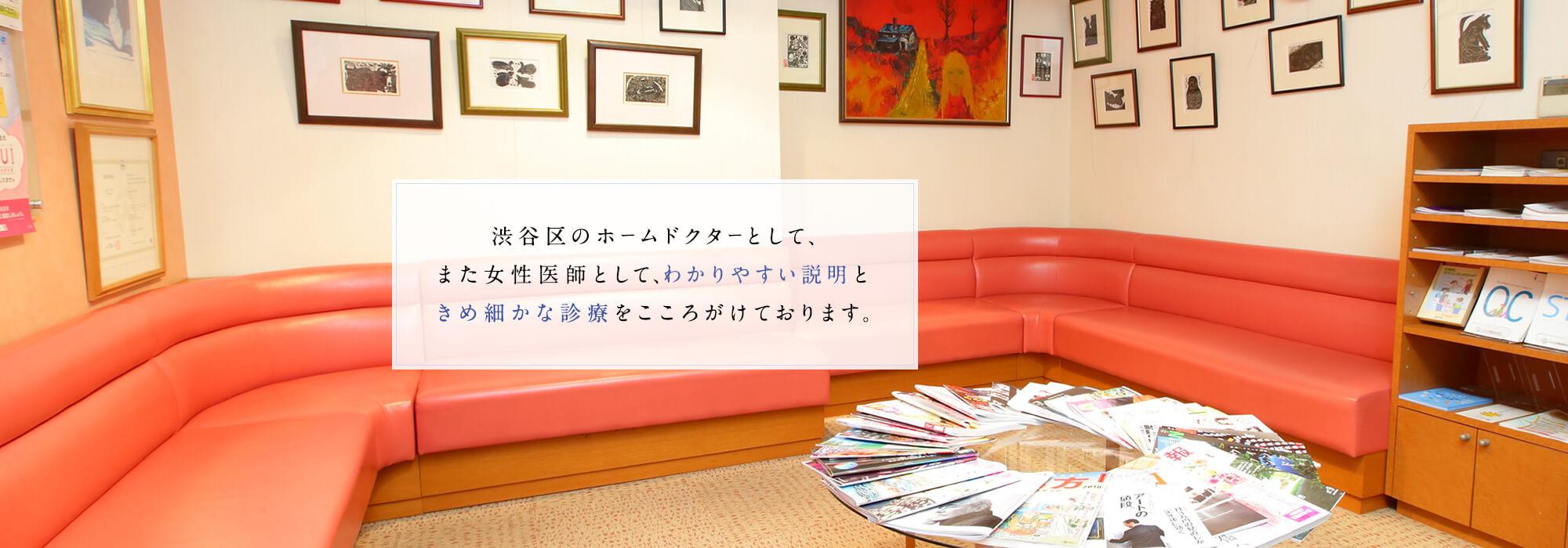 渋谷区のホームドクターとして、また女性医師として、わかりやすい説明ときめ細かな診療をこころがけております。